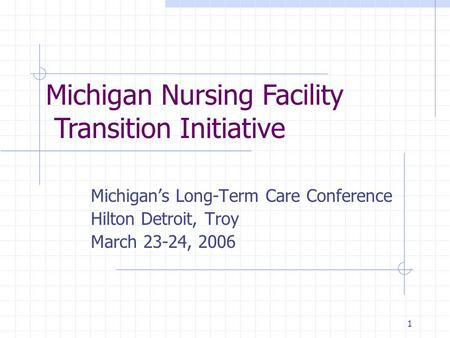 1 Michigan's Long-Term Care Conference Hilton Detroit, Troy March 23-24, 2006 Michigan Nursing Facility Transition Initiative.