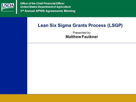 Office of the Chief Financial Officer United States Department of Agriculture 3 rd Annual APHIS Agreements Meeting Lean Six Sigma Grants Process (LSGP)