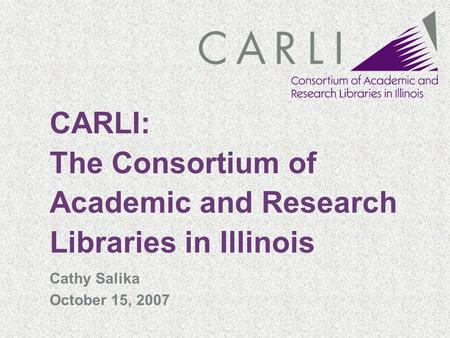 CARLI: The Consortium of Academic and Research Libraries in Illinois Cathy Salika October 15, 2007.