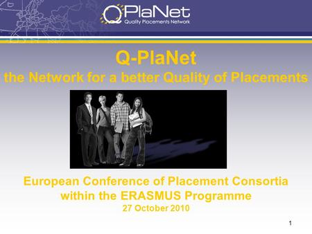 1 Q-PlaNet the Network for a better Quality of Placements European Conference of Placement Consortia within the ERASMUS Programme 27 October 2010.