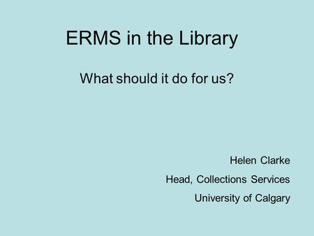 ERMS in the Library What should it do for us? Helen Clarke Head, Collections Services University of Calgary.