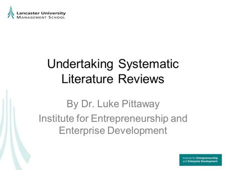 Undertaking Systematic Literature Reviews By Dr. Luke Pittaway Institute for Entrepreneurship and Enterprise Development.
