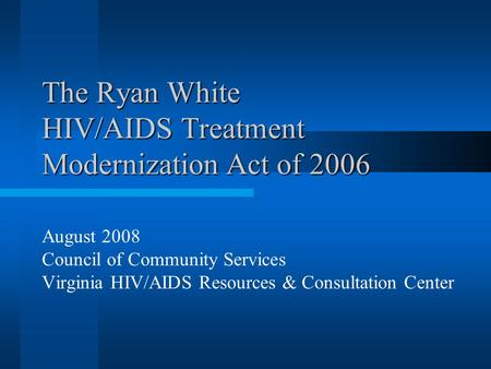 The Ryan White HIV/AIDS Treatment Modernization Act of 2006 August 2008 Council of Community Services Virginia HIV/AIDS Resources & Consultation Center.