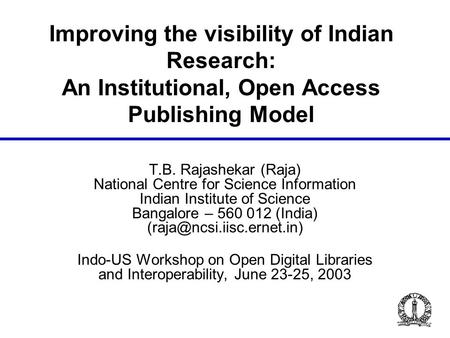 Improving the visibility of Indian Research: An Institutional, Open Access Publishing Model T.B. Rajashekar (Raja) National Centre for Science Information.