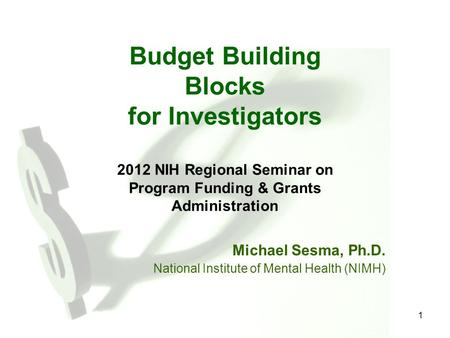 1 Budget Building Blocks for Investigators 2012 NIH Regional Seminar on Program Funding & Grants Administration Michael Sesma, Ph.D. National Institute.