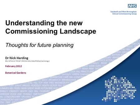 Understanding the new Commissioning Landscape Thoughts for future planning Dr Nick Harding BSc MFMLM FRCGP DRCOG DOccMedPGDip(Cardiology) February 2012.