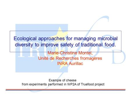 Marie-Christine Montel, Unité de Recherches fromagères INRA Aurillac Ecological approaches for managing microbial diversity to improve safety of traditional.