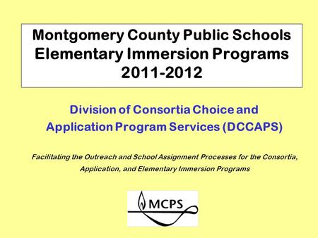 Montgomery County Public Schools Elementary Immersion Programs 2011-2012 Division of Consortia Choice and Application Program Services (DCCAPS) Facilitating.