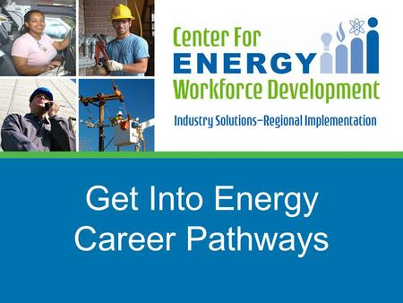 Get Into Energy Career Pathways.  A need to balance supply and demand for the energy workforce in key job categories  Skill gaps in potential applicants.