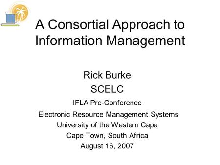 A Consortial Approach to Information Management Rick Burke SCELC IFLA Pre-Conference Electronic Resource Management Systems University of the Western Cape.