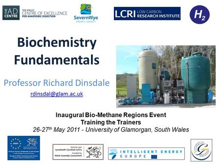 Biochemistry Fundamentals Professor Richard Dinsdale Inaugural Bio-Methane Regions Event Training the Trainers 26-27 th May 2011 -