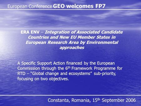 European Conference GEO welcomes FP7 Constanta, Romania, 15 th September 2006 ERA ENV – Integration of Associated Candidate Countries and New EU Member.
