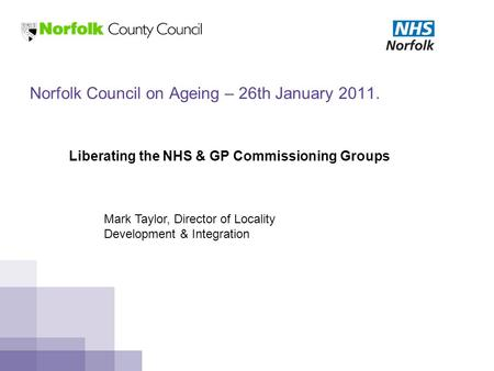 Norfolk Council on Ageing – 26th January 2011. Liberating the NHS & GP Commissioning Groups Mark Taylor, Director of Locality Development & Integration.
