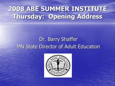 2008 ABE SUMMER INSTITUTE Thursday: Opening Address Dr. Barry Shaffer MN State Director of Adult Education.