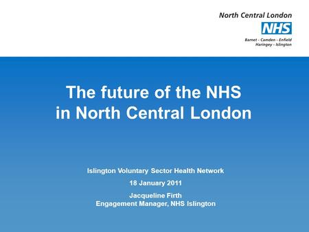 The future of the NHS in North Central London Islington Voluntary Sector Health Network 18 January 2011 Jacqueline Firth Engagement Manager, NHS Islington.