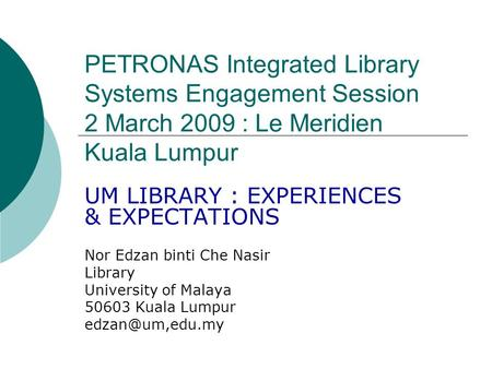 PETRONAS Integrated Library Systems Engagement Session 2 March 2009 : Le Meridien Kuala Lumpur UM LIBRARY : EXPERIENCES & EXPECTATIONS Nor Edzan binti.