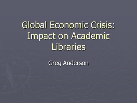 Global Economic Crisis: Impact on Academic Libraries Greg Anderson.