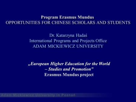 Program Erasmus Mundus OPPORTUNITIES FOR CHINESE SCHOLARS AND STUDENTS Dr. Katarzyna Hadaś International Programs and Projects Office ADAM MICKIEWICZ UNIVERSITY.