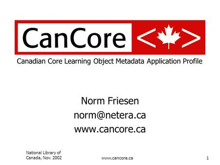 National Library of Canada, Nov. 2002www.cancore.ca1 Canadian Core Learning Object Metadata Application Profile Norm Friesen