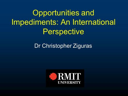 Opportunities and Impediments: An International Perspective Dr Christopher Ziguras.