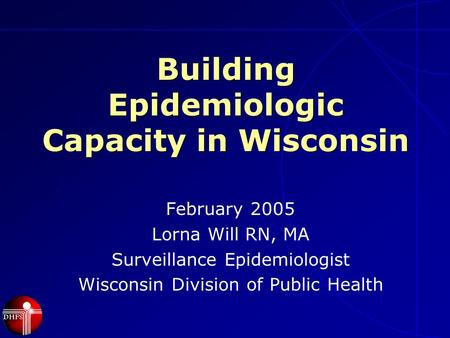 Building Epidemiologic Capacity in Wisconsin February 2005 Lorna Will RN, MA Surveillance Epidemiologist Wisconsin Division of Public Health.