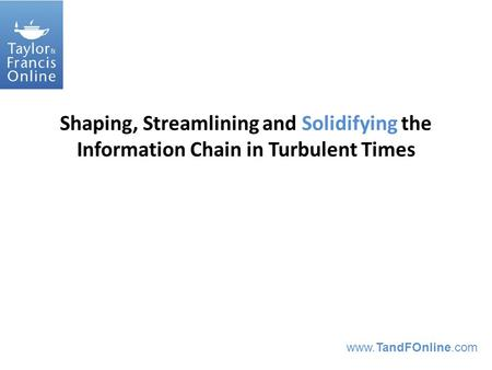 Www.TandFOnline.com Shaping, Streamlining and Solidifying the Information Chain in Turbulent Times.