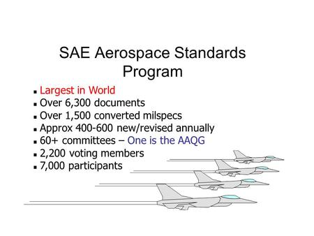 SAE Aerospace Standards Program n Largest in World n Over 6,300 documents n Over 1,500 converted milspecs n Approx 400-600 new/revised annually n 60+ committees.