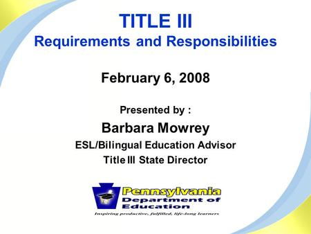 TITLE III Requirements and Responsibilities February 6, 2008 Presented by : Barbara Mowrey ESL/Bilingual Education Advisor Title III State Director.