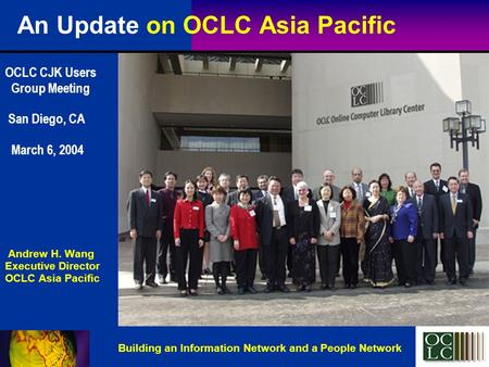 An Update on OCLC Asia Pacific OCLC CJK Users Group Meeting San Diego, CA March 6, 2004 Andrew H. Wang Executive Director OCLC Asia Pacific Building an.