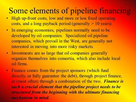 Some elements of pipeline financing High up-front costs, low and more or less fixed operating costs, and a long payback period (generally > 10 years).