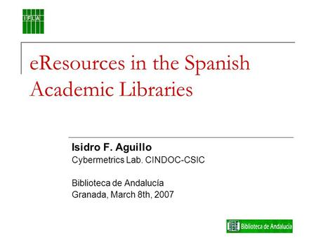 EResources in the Spanish Academic Libraries Isidro F. Aguillo Cybermetrics Lab. CINDOC-CSIC Biblioteca de Andalucía Granada, March 8th, 2007.