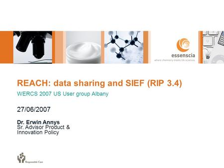 REACH: data sharing and SIEF (RIP 3.4) WERCS 2007 US User group Albany 27/06/2007 Dr. Erwin Annys Sr. Advisor Product & Innovation Policy.