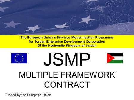 The European Union's Services Modernisation Programme for Jordan Enterprise Development Corporation Of the Hashemite Kingdom of Jordan Funded by the European.