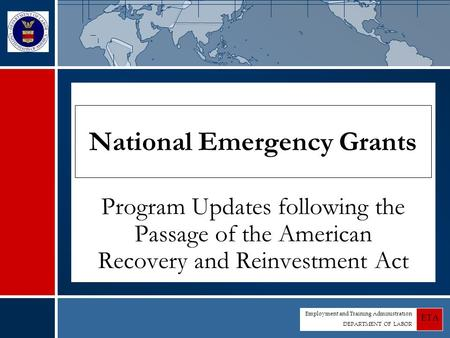 Employment and Training Administration DEPARTMENT OF LABOR ETA National Emergency Grants Program Updates following the Passage of the American Recovery.