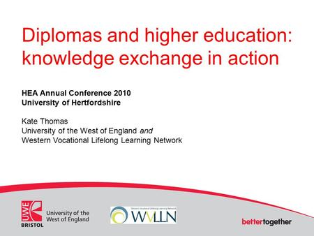 Diplomas and higher education: knowledge exchange in action HEA Annual Conference 2010 University of Hertfordshire Kate Thomas University of the West of.