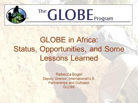 GLOBE in Africa: Status, Opportunities, and Some Lessons Learned Rebecca Boger Deputy Director, International/U.S. Partnerships and Outreach GLOBE.