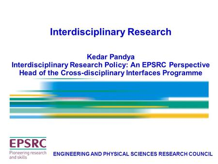 Interdisciplinary Research Kedar Pandya Interdisciplinary Research Policy: An EPSRC Perspective Head of the Cross-disciplinary Interfaces Programme ENGINEERING.