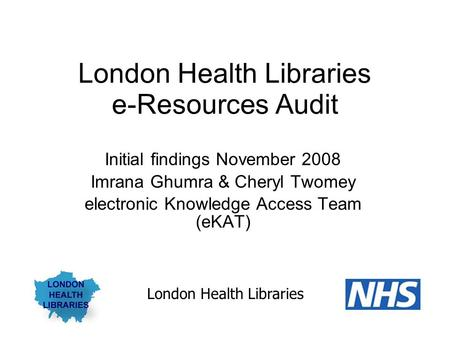 London Health Libraries e-Resources Audit Initial findings November 2008 Imrana Ghumra & Cheryl Twomey electronic Knowledge Access Team (eKAT) London Health.