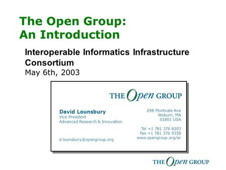 The Open Group: An Introduction Interoperable Informatics Infrastructure Consortium May 6th, 2003 Your Name Title Mobile +1 415 999 9999 GSM +44 7771 999999.