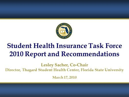 1 Student Health Insurance Task Force 2010 Report and Recommendations Lesley Sacher, Co-Chair Director, Thagard Student Health Center, Florida State University.
