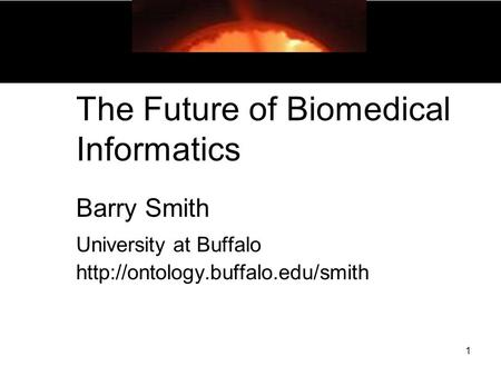 1 The Future of Biomedical Informatics Barry Smith University at Buffalo