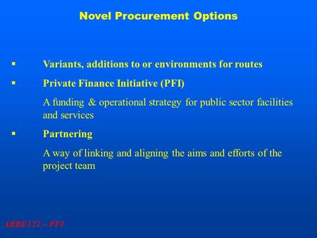 Novel Procurement Options ARBE121 – PFI  Variants, additions to or environments for routes  Private Finance Initiative (PFI) A funding & operational.