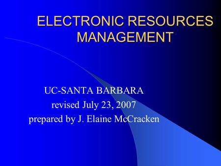 ELECTRONIC RESOURCES MANAGEMENT UC-SANTA BARBARA revised July 23, 2007 prepared by J. Elaine McCracken.