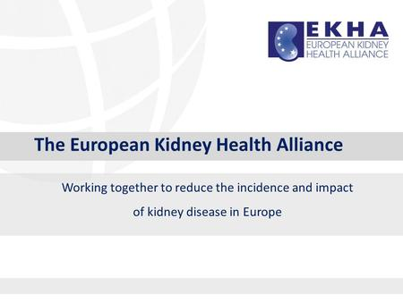 The European Kidney Health Alliance Working together to reduce the incidence and impact of kidney disease in Europe.