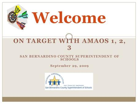 ON TARGET WITH AMAOS 1, 2, 3 SAN BERNARDINO COUNTY SUPERINTENDENT OF SCHOOLS September 29, 2009 Welcome.