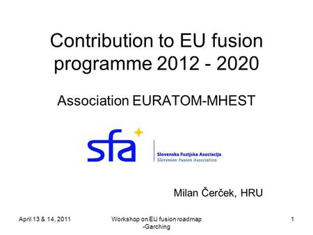 April 13 & 14, 2011Workshop on EU fusion roadmap -Garching 1 Contribution to EU fusion programme 2012 - 2020 Association EURATOM-MHEST Milan Čerček, HRU.