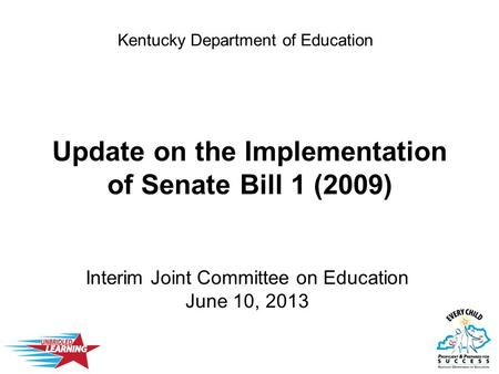 Update on the Implementation of Senate Bill 1 (2009) Interim Joint Committee on Education June 10, 2013 Kentucky Department of Education.