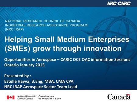 NATIONAL RESEARCH COUNCIL OF CANADA INDUSTRIAL RESEARCH ASSISTANCE PROGRAM (NRC IRAP) Helping Small Medium Enterprises (SMEs) grow through innovation Opportunities.