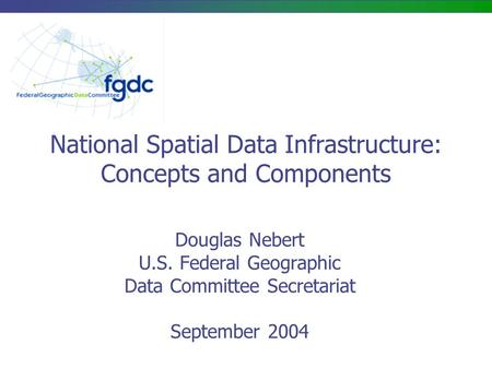 National Spatial Data Infrastructure: Concepts and Components Douglas Nebert U.S. Federal Geographic Data Committee Secretariat September 2004.