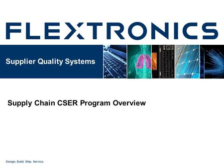Design. Build. Ship. Service. Supplier Quality Systems Supply Chain CSER Program Overview.